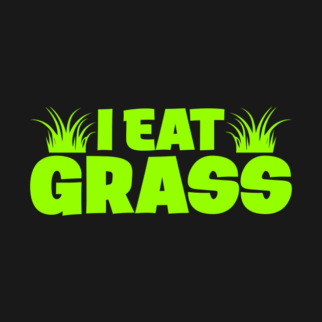 Like any good vegetarian or vegan, I eat grass! Also a great pick up line- they love it when you eat their grass.