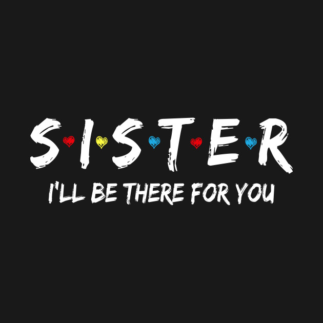 Sister Friend Shirt I'll Be There For You T-Shirt
