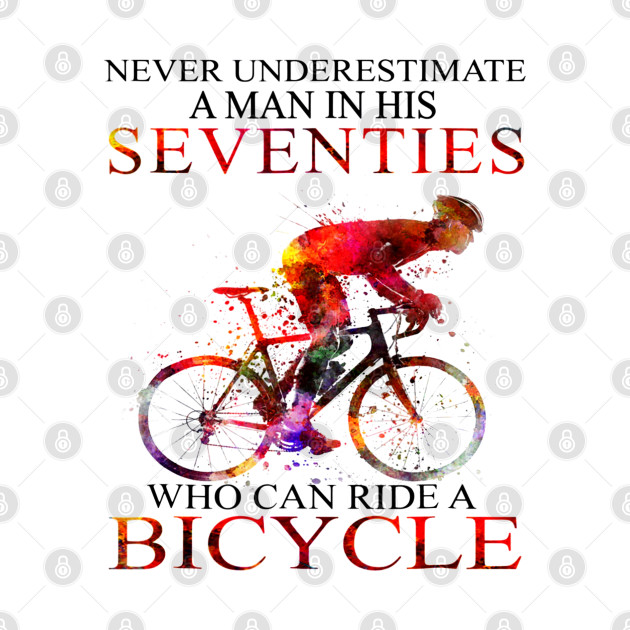 Never Underestimate A Man Seventies Who Ride Bicycle